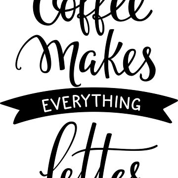 Coffee Makes Everything Better by ProjectX23
