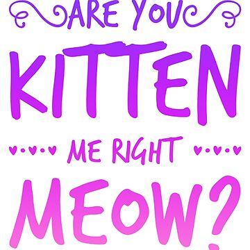 Are You Kitten Me Right Meow Cats Pets Animals by Manqoo