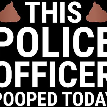 This Police Officer Pooped Today Funny T-shirt by zcecmza