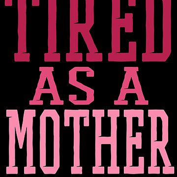 Tired As A Mother by jzelazny