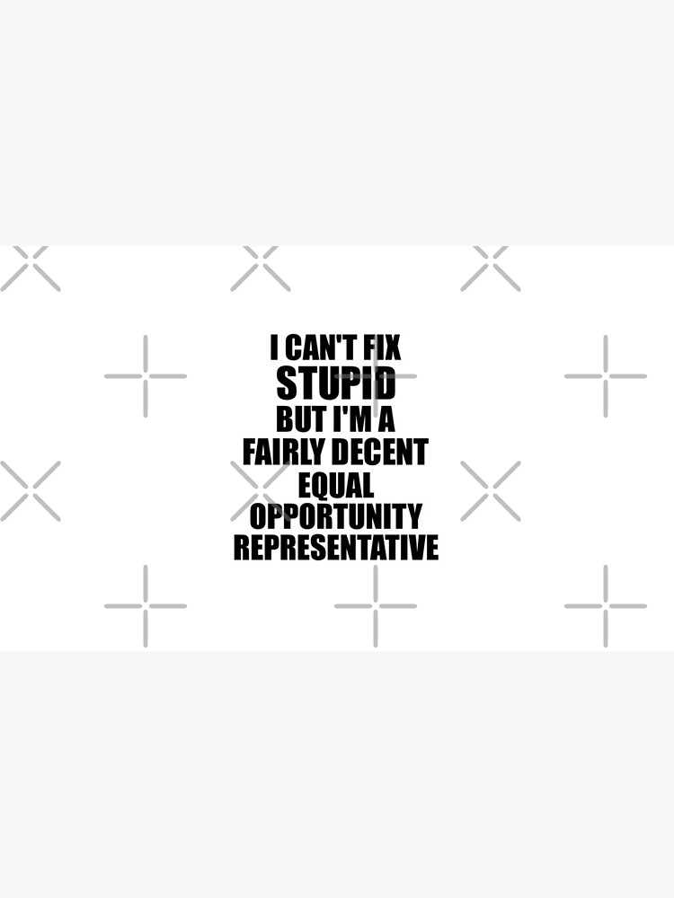 Equal Opportunity Representative I Can't Fix Stupid Funny Gift Idea for Coworker Fellow Worker Gag Workmate Joke Fairly Decent by FunnyGiftIdeas