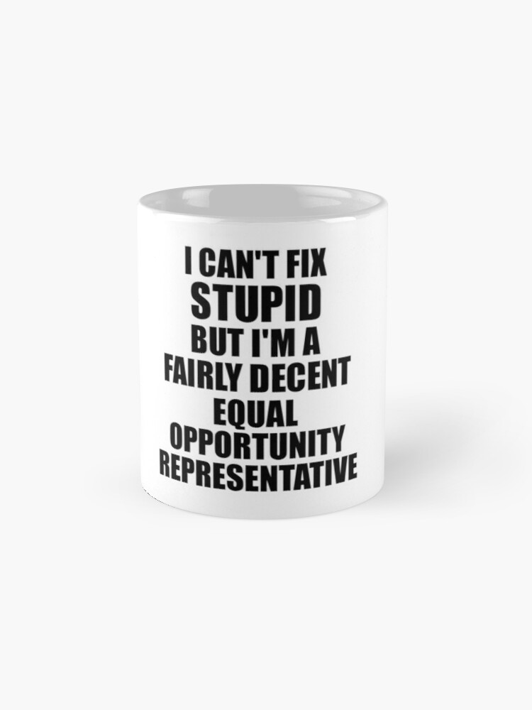 Alternate view of Equal Opportunity Representative I Can't Fix Stupid Funny Gift Idea for Coworker Fellow Worker Gag Workmate Joke Fairly Decent Mugs