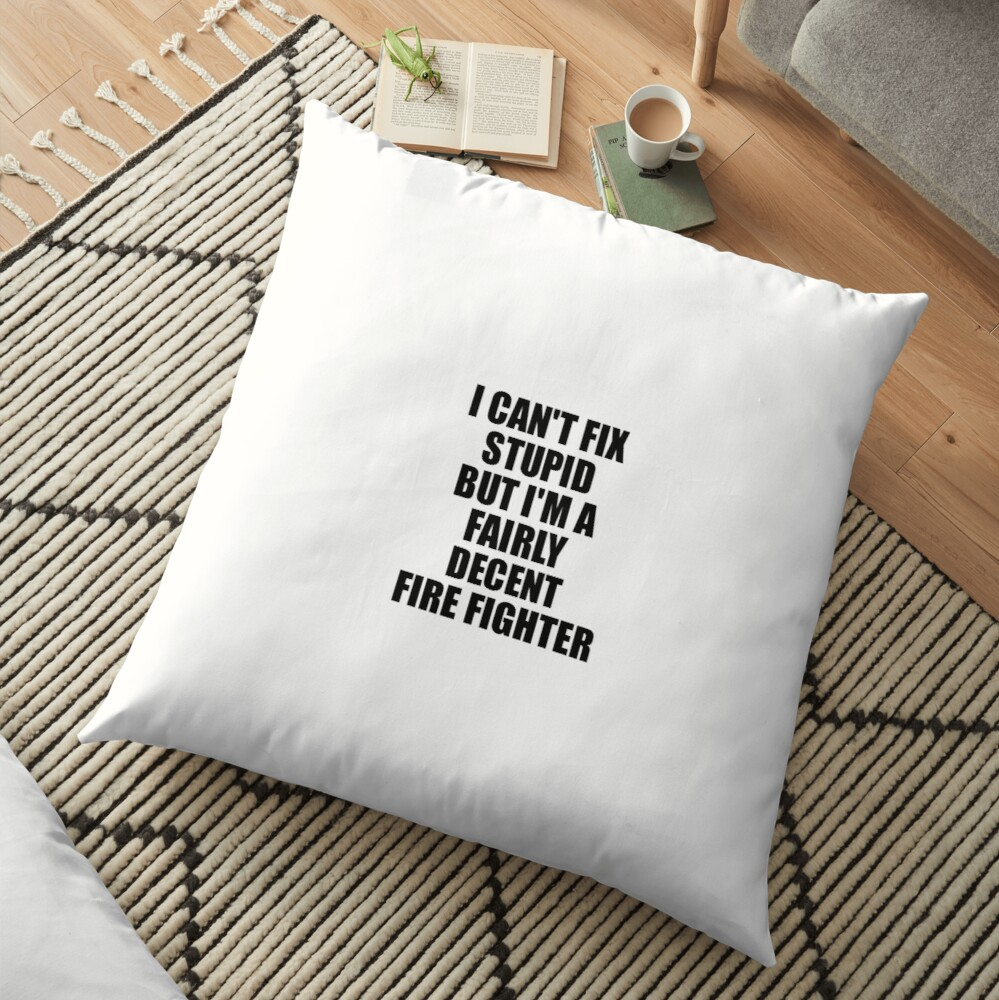 Fire Fighter I Can't Fix Stupid Funny Gift Idea for Coworker Fellow Worker Gag Workmate Joke Fairly Decent Bodenkissen