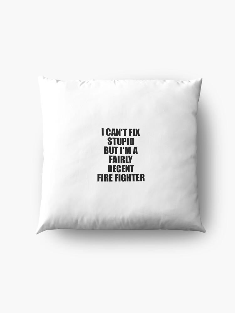 Alternative Ansicht von Fire Fighter I Can't Fix Stupid Funny Gift Idea for Coworker Fellow Worker Gag Workmate Joke Fairly Decent Bodenkissen