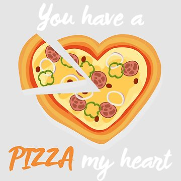 You Have a Pizza My Heart by WordvineMedia