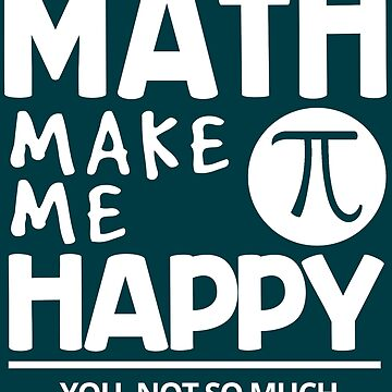Math Make Me Happy ... You, Not So Much by iwaygifts
