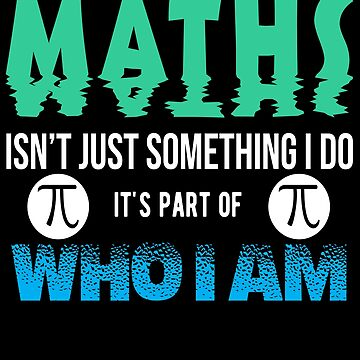 Maths Is Not Just Something I Do It's Part Of Who I AM by iwaygifts