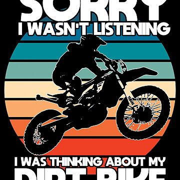 Dirt Biking Funny Design - Sorry I Wasnt Listening I Was Thinking About My Dirt Bike by kudostees