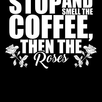 Cute Stop And Smell The Coffee, Then The Roses by perfectpresents