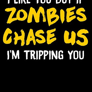 I Like You But If Zombies Chase Us Im Tripping You by perfectpresents