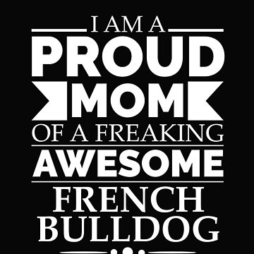 Proud mom French bulldog Dog Mom Owner Mother's Day by losttribe