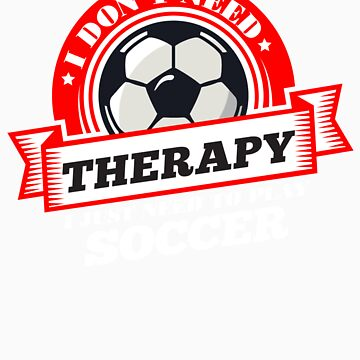 Funny quote 'I Don't Need Therapy I Just Need To Play Soccer' T Shirt by orangepieces