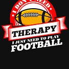 Funny quote 'I Don't Need Therapy I Just Need To Play Football' T Shirt by orangepieces