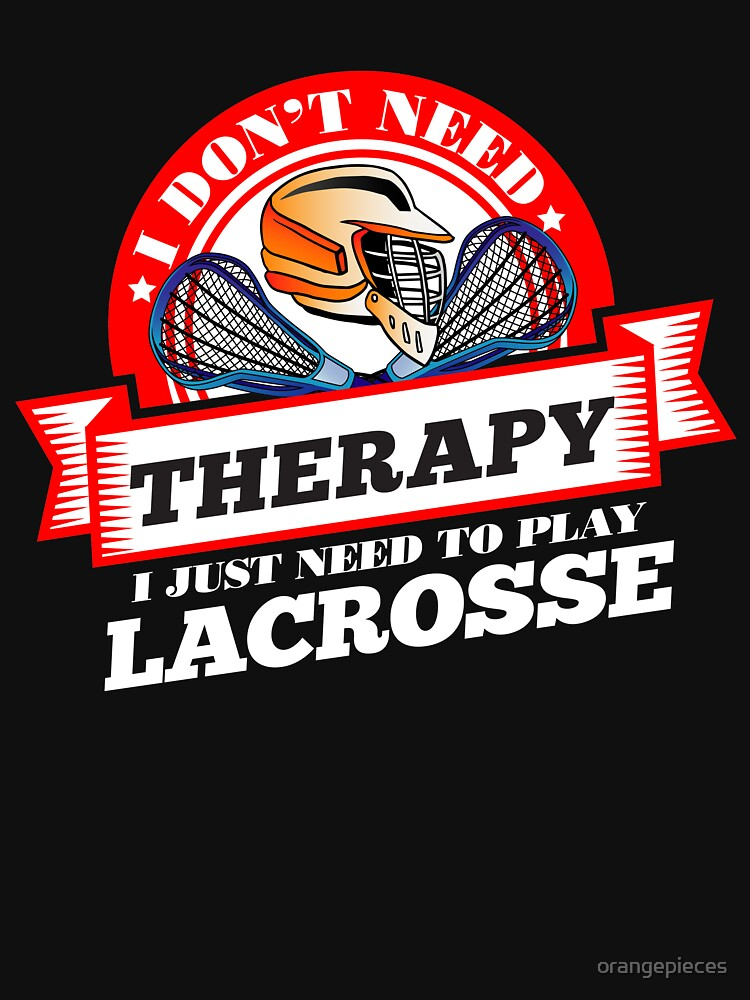 Funny quote 'I Don't Need Therapy I Just Need To Play Lacrosse' T Shirt by orangepieces