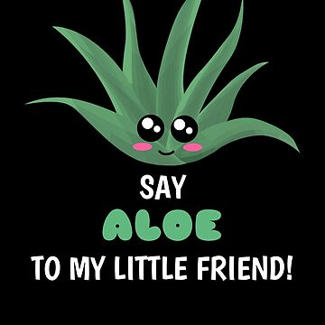 Say Aloe To My Little Friend Cute Aloe Pun by DogBoo