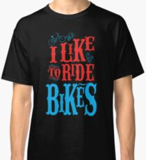 I LIKE TO RIDE BIKES Classic T-Shirt