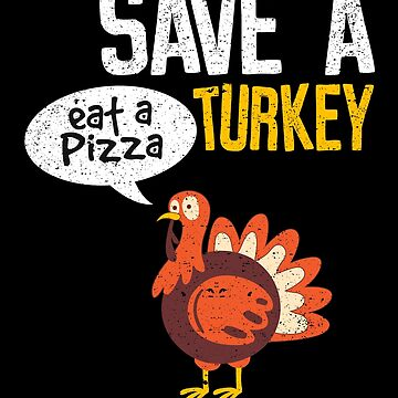 Save A Turkey Eat A Pizza Thanksgiving Dinner Party by kieranight