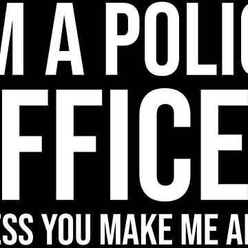 I'm A Police Office Angry Funny T-shirt by zcecmza