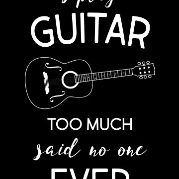 Guitar I Play Guitar Too Much Said No One Ever by KaylinArt