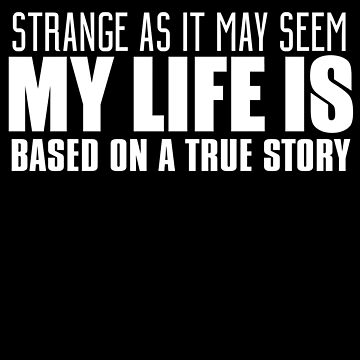 Strange As It May Seem My Life Is Based by jzelazny