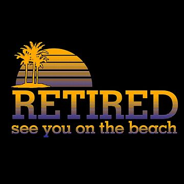 Retired See You On The Beach by jzelazny