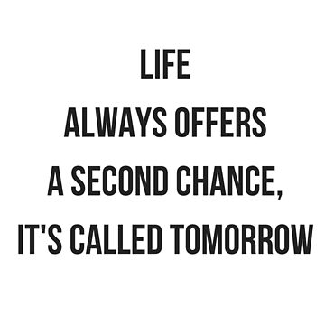 life  always offers  a second chance,  it's called tomorrow by IdeasForArtists