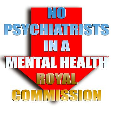 No psychiatrists in a mental health Royal Commission by InitiallyNO