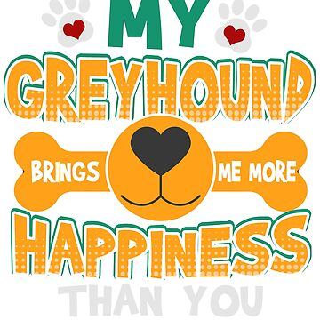 Greyhound Dog Lover My Greyhound Brings Me More Happiness Than You by KanigMarketplac