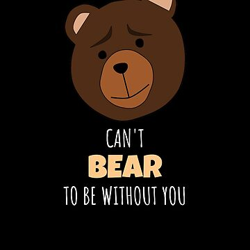 Can't Bear To Be Without You Cute Bear Pun by DogBoo