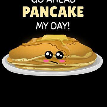 Go Ahead Pancake My Day Funny Pancake Pun by DogBoo