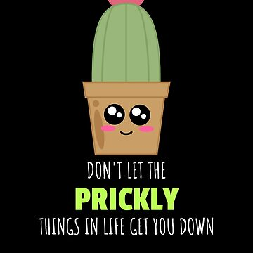 Don't Let The Prickly Things In Life Bring You Down Positive Cactus Pun by DogBoo
