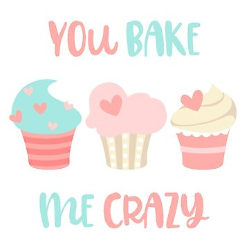 You Bake Me Crazy by WordvineMedia