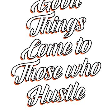 Good Things Comes To Those Who Hustle by rockpapershirts