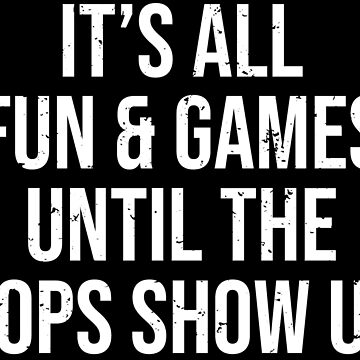 It's All Fun & Games The Cops Show Up T-shirt by zcecmza