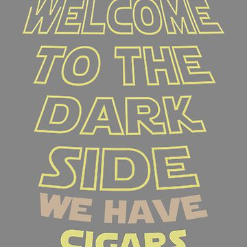 Funny Welcome to the Dark side We have cigars by LGamble12345