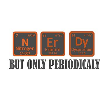 I may be NErDy but only periodically by Faba188