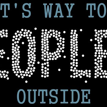 It's Way Too Peopley Outside Introvert - Introverts Quotes Gift by yeoys