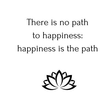 Buddhist Quote: There is no path  to happiness:  happiness is the path by IdeasForArtists