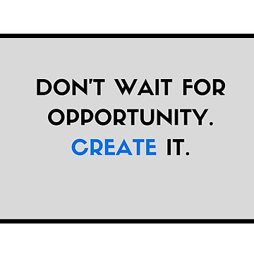 Don't Wait for Opportunity - Create It! by IdeasForArtists