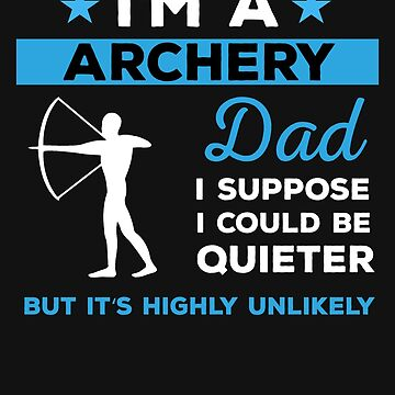 Archery Dad I Suppose I Could Be Quieter But It's Highly Unlikely by mikevdv2001