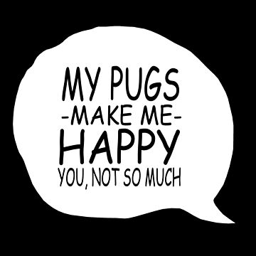 My Pugs Make Me Happy You, Not So Much by jzelazny