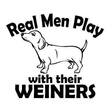 Real Men Play With Their Weiners Dog by jzelazny