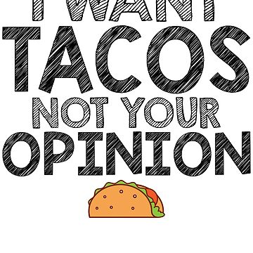 I Want Tacos Not Your Opinion by kamrankhan