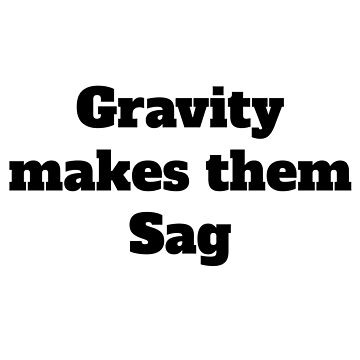 Gravity Makes Them Sag Meme (v2) by BlueRockDesigns