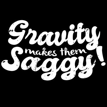 Gravity Makes Them Saggy Meme (v1) by BlueRockDesigns
