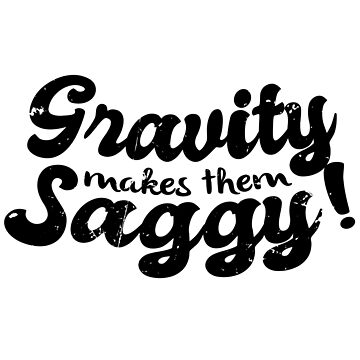 Gravity Makes Them Saggy Meme (v2) by BlueRockDesigns