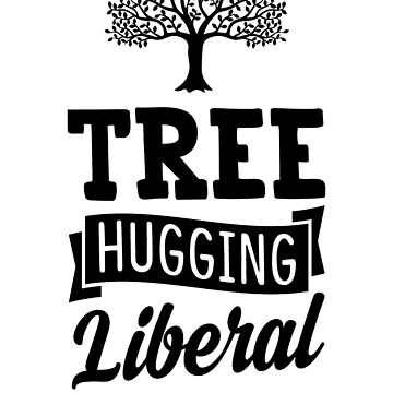 Tree Hugging Liberal by rockpapershirts