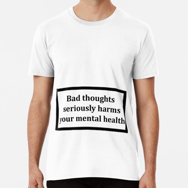 Bad thoughts seriously harm your mental health Premium T-Shirt Unisex Tshirt