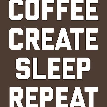 Coffee, Create, Sleep, Repeat Funny Quote by quarantine81