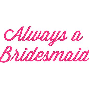 Always A Bridesmaid Quote by quarantine81